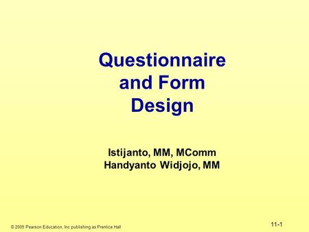 © 2009 Pearson Education, Inc publishing as Prentice Hall 11-1 Questionnaire and Form Design Istijanto, MM, MComm Handyanto Widjojo, MM.