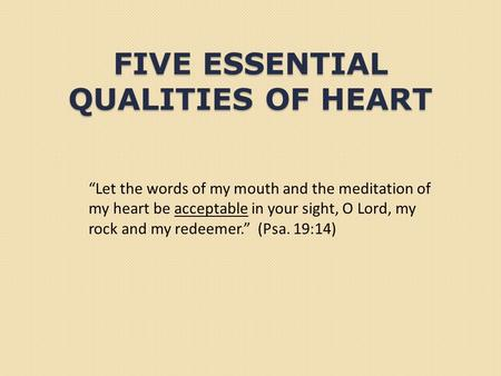 "FIVE ESSENTIAL QUALITIES OF HEART ""Let the words of my mouth and the meditation of my heart be acceptable in your sight, O Lord, my rock and my redeemer."""