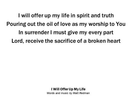 I Will Offer Up My Life Words and music by Matt Redman I will offer up my life in spirit and truth Pouring out the oil of love as my worship to You In.