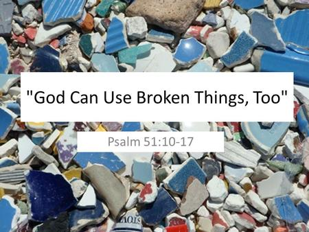 God Can Use Broken Things, Too Psalm 51:10-17. The Broken Tongue Of Moses Exodus 4:10-12 Exodus 7:7 Exodus 34:10 1 Corinthians 2:1-5.