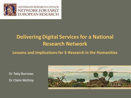 Delivering Digital Services for a National Research Network Lessons and Implications for E-Research in the Humanities Dr Toby Burrows Dr Claire McIlroy.