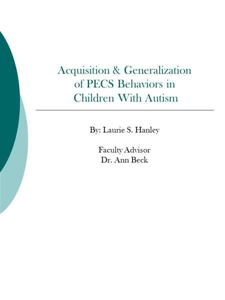 Acquisition & Generalization of PECS Behaviors in Children With Autism By: Laurie S. Hanley Faculty Advisor Dr. Ann Beck.