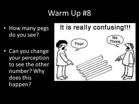Warm Up #8 How many pegs do you see? Can you change your perception to see the other number? Why does this happen?