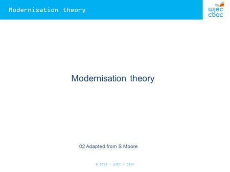 Modernisation theory 02 Adapted from S Moore © 2015 – WJEC / CBAC.
