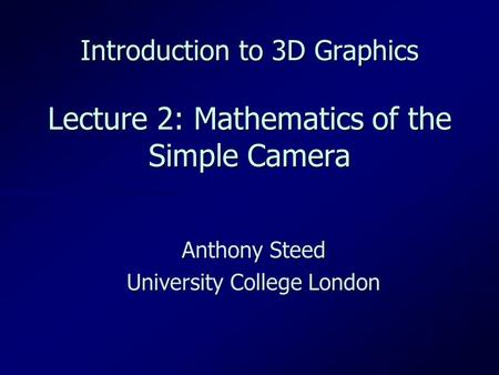 Introduction to 3D Graphics Lecture 2: Mathematics of the Simple Camera Anthony Steed University College London.