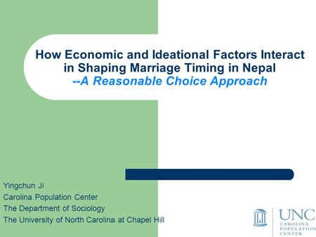 How Economic and Ideational Factors Interact in Shaping Marriage Timing in Nepal --A Reasonable Choice Approach Yingchun Ji Carolina Population Center.