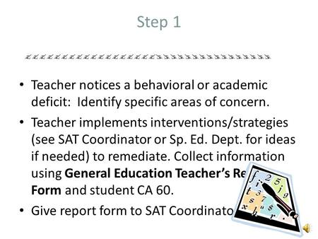 Step 1 Teacher notices a behavioral or academic deficit: Identify specific areas of concern. Teacher implements interventions/strategies (see SAT Coordinator.