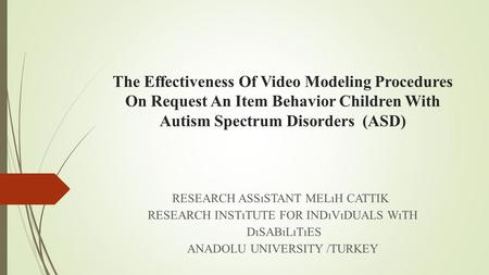 The Effectiveness Of Video Modeling Procedures On Request An Item Behavior Children With Autism Spectrum Disorders (ASD) RESEARCH ASSıSTANT MELıH CATTIK.