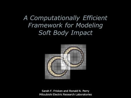A Computationally Efficient Framework for Modeling Soft Body Impact Sarah F. Frisken and Ronald N. Perry Mitsubishi Electric Research Laboratories.