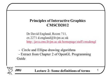 Lecture 2: Some definitions of terms 1  Principles of Interactive Graphics  CMSCD2012  Dr David England, Room 711,  ex 2271 