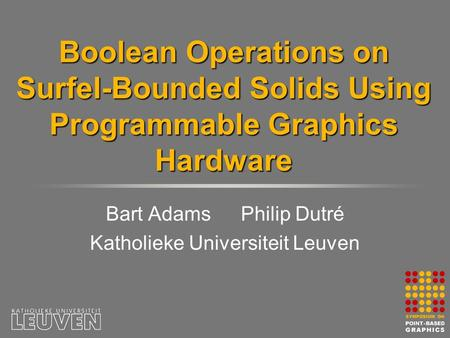 Boolean Operations on Surfel-Bounded Solids Using Programmable Graphics Hardware Bart AdamsPhilip Dutré Katholieke Universiteit Leuven.