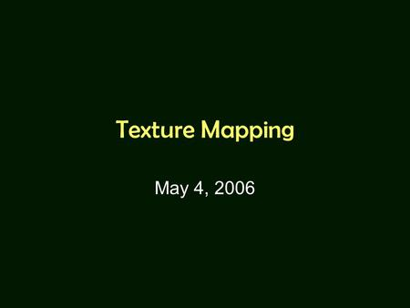 Texture Mapping May 4, 2006. Many slides are borrowed from UNC-CH COMP236 Course (Spring 2003) taught by Leonard McMillan