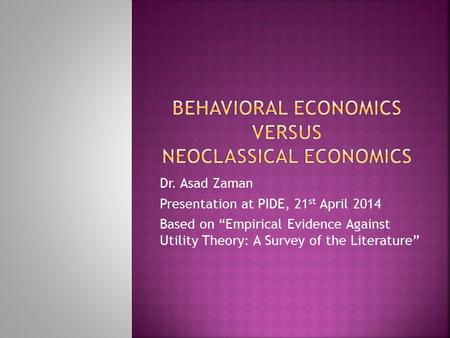 "Dr. Asad Zaman Presentation at PIDE, 21 st April 2014 Based on ""Empirical Evidence Against Utility Theory: A Survey of the Literature"""