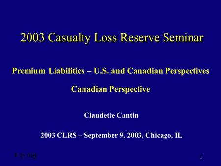 1 2003 Casualty Loss Reserve Seminar Claudette Cantin 2003 CLRS – September 9, 2003, Chicago, IL Premium Liabilities – U.S. and Canadian Perspectives Canadian.