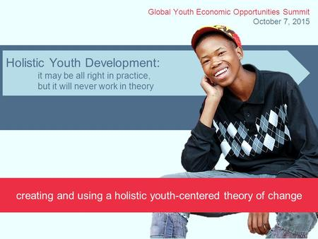 Holistic Youth Development: it may be all right in practice, but it will never work in theory creating and using a holistic youth-centered theory of change.