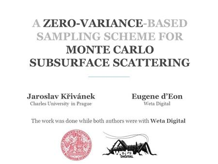 A ZERO-VARIANCE-BASED SAMPLING SCHEME FOR MONTE CARLO SUBSURFACE SCATTERING Jaroslav Křivánek Charles University in Prague Eugene d'Eon Weta Digital The.