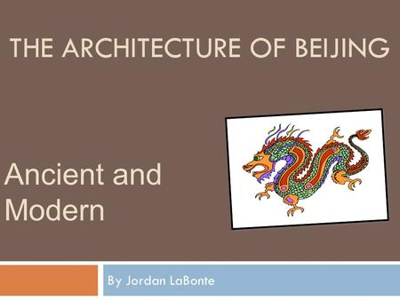 THE ARCHITECTURE OF BEIJING By Jordan LaBonte Ancient and Modern.