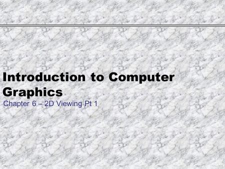 Introduction to Computer Graphics Chapter 6 – 2D Viewing Pt 1 1.
