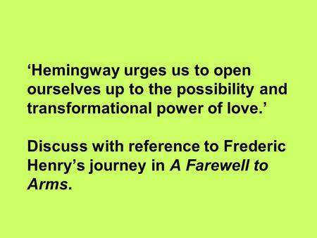 'Hemingway urges us to open ourselves up to the possibility and transformational power of love.' Discuss with reference to Frederic Henry's journey in.