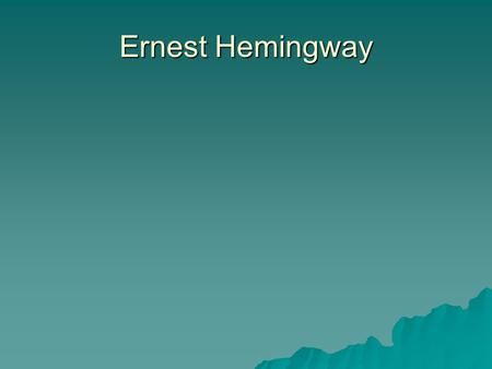 Ernest Hemingway.  Autobiographical  Many of his characters reflect his experiences  Loved to hunt, fish, box, and write  Wrote for the Kansas City.