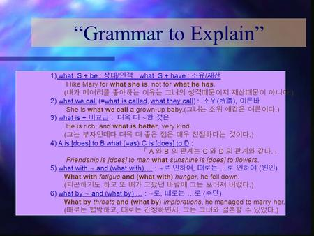 """Grammar to Explain"" 1) what S + be : 상태 / 인격 what S + have : 소유 / 재산 I like Mary for what she is, not for what he has. ( 내가 메어리를 좋아하는 이유는 그녀의 성격때문이지 재산때문이."