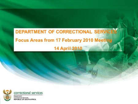 DEPARTMENT OF CORRECTIONAL SERVICES Focus Areas from 17 February 2010 Meeting 14 April 2010.
