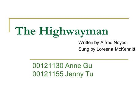 The Highwayman Written by Alfred Noyes Sung by Loreena McKennitt 00121130 Anne Gu 00121155 Jenny Tu.