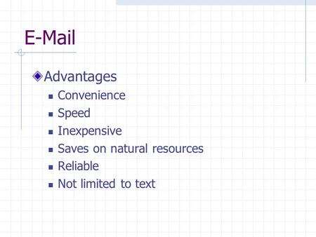 E-Mail Advantages Convenience Speed Inexpensive Saves on natural resources Reliable Not limited to text.
