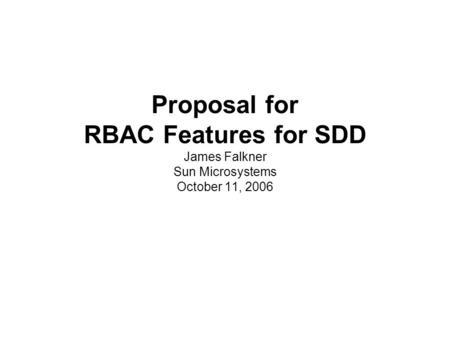 Proposal for RBAC Features for SDD James Falkner Sun Microsystems October 11, 2006.