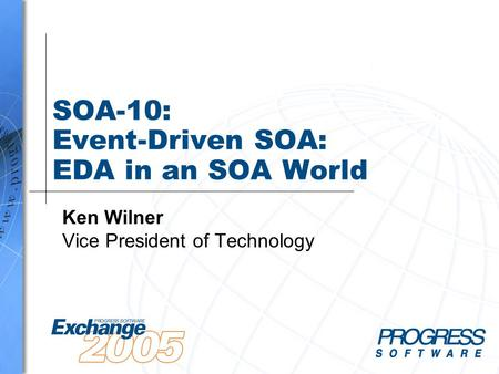 SOA-10: Event-Driven SOA: EDA in an SOA World Ken Wilner Vice President of Technology.