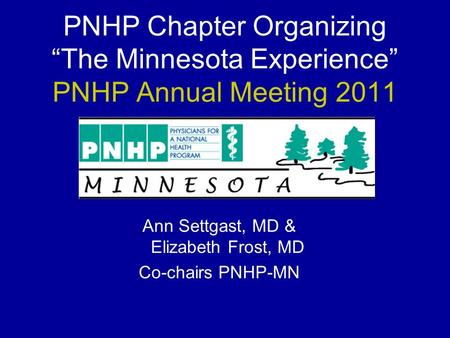 "PNHP Chapter Organizing ""The Minnesota Experience"" PNHP Annual Meeting 2011 Ann Settgast, MD & Elizabeth Frost, MD Co-chairs PNHP-MN."