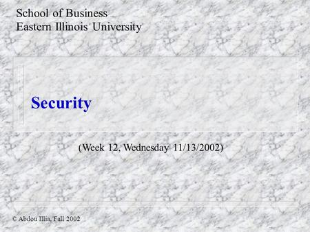 Security School of Business Eastern Illinois University © Abdou Illia, Fall 2002 (Week 12, Wednesday 11/13/2002)