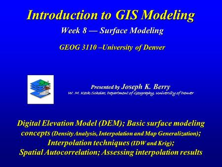 Introduction to GIS Modeling Week 8 — Surface Modeling GEOG 3110 –University of Denver Presented by Joseph K. Berry W. M. Keck Scholar, Department of.