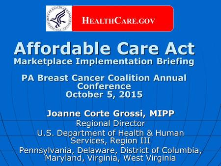 Affordable Care Act Marketplace Implementation Briefing PA Breast Cancer Coalition Annual Conference October 5, 2015 H EALTH C ARE.GOV Joanne Corte Grossi,