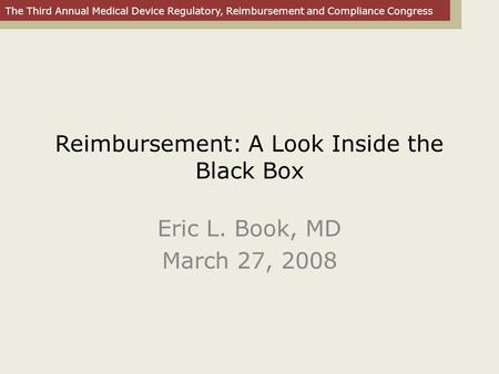 The Third Annual Medical Device Regulatory, Reimbursement and Compliance Congress Reimbursement: A Look Inside the Black Box Eric L. Book, MD March 27,