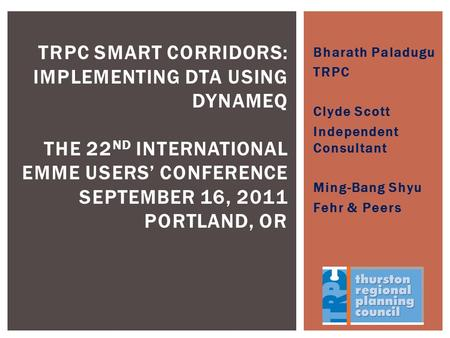 Bharath Paladugu TRPC Clyde Scott Independent Consultant Ming-Bang Shyu Fehr & Peers TRPC SMART CORRIDORS: IMPLEMENTING DTA USING DYNAMEQ THE 22 ND INTERNATIONAL.