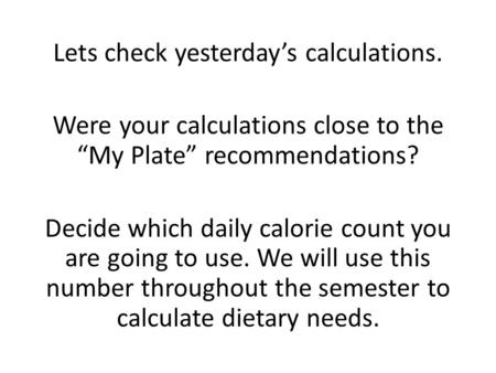 "Lets check yesterday's calculations. Were your calculations close to the ""My Plate"" recommendations? Decide which daily calorie count you are going to."