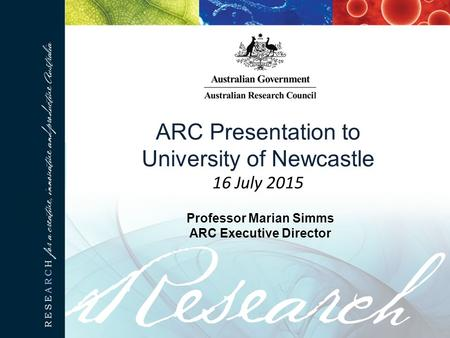 ARC Presentation to University of Newcastle 16 July 2015 Professor Marian Simms ARC Executive Director.