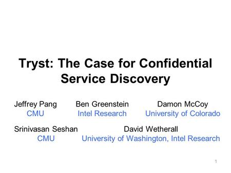 1 Tryst: The Case for Confidential Service Discovery Jeffrey Pang CMU Ben Greenstein Intel Research Srinivasan Seshan CMU David Wetherall University of.