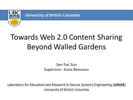 University of British Columbia Towards Web 2.0 Content Sharing Beyond Walled Gardens San-Tsai Sun Supervisor: Kosta Beznosov Laboratory for Education and.