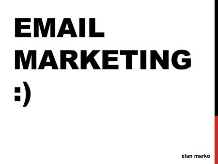 EMAIL MARKETING :) elan marko. AGENDA: Overview Building your list: Best Practices Email platforms: Why you need a email platform? Subject lines: Avoiding.