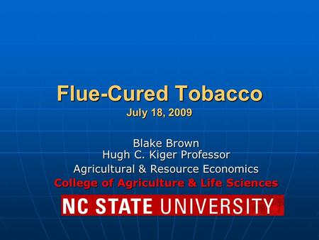 Flue-Cured Tobacco July 18, 2009 Blake Brown Hugh C. Kiger Professor Agricultural & Resource Economics College of Agriculture & Life Sciences.