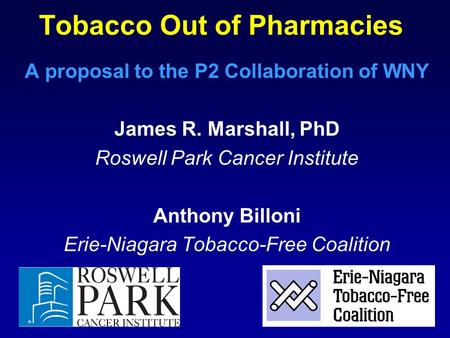 Tobacco Out of Pharmacies A proposal to the P2 Collaboration of WNY James R. Marshall, PhD Roswell Park Cancer Institute Anthony Billoni Erie-Niagara Tobacco-Free.