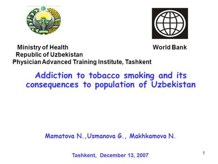 1 Addiction to tobacco smoking and its consequences to population of Uzbekistan Ministry of Health World Bank Republic of Uzbekistan Physician Advanced.