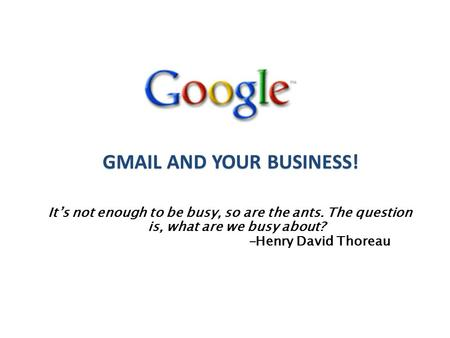 It's not enough to be busy, so are the ants. The question is, what are we busy about? -Henry David Thoreau GMAIL AND YOUR BUSINESS!