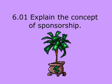 6.01 Explain the concept of sponsorship.. Sponsor A business, person or organization that finances a sports or entertainment entity.