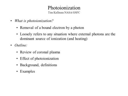 Photoionization Tim Kallman NASA/GSFC What is photoionization? Removal of a bound electron by a photon Loosely refers to any situation where external photons.