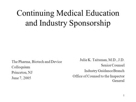 1 Continuing Medical Education and Industry Sponsorship The Pharma, Biotech and Device Colloquium Princeton, NJ June 7, 2005 Julie K. Taitsman, M.D., J.D.