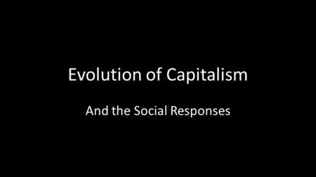 Evolution of Capitalism And the Social Responses.