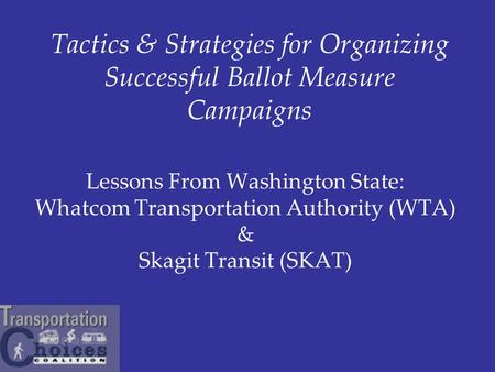 Lessons From Washington State: Whatcom Transportation Authority (WTA) & Skagit Transit (SKAT) Tactics & Strategies for Organizing Successful Ballot Measure.